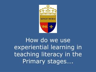 How do we use experiential learning in teaching literacy in the  P rimary stages….