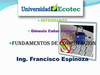 INTEGRANTE Génesis Cañar Santana  Fundamentos de Computación Ing. Francisco Espinoza
