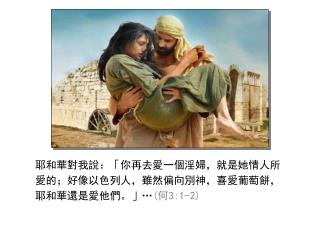 耶和華對我說:「你再去愛一個淫婦,就是她情人所愛的;好像以色列人,雖然偏向別神,喜愛葡萄餅,耶和華還是愛他們。」 … ( 何 3:1-2)