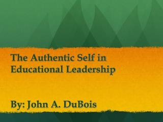 The Authentic Self in  Educational Leadership By: John A. DuBois