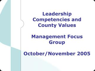 Leadership Competencies and County Values Management Focus Group October/November 2005