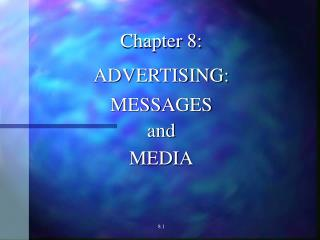 Chapter 8: ADVERTISING: MESSAGES and MEDIA 8.1