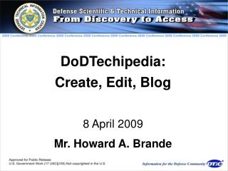 DoDTechipedia:  Create, Edit, Blog  8 April 2009 Mr. Howard A. Brande