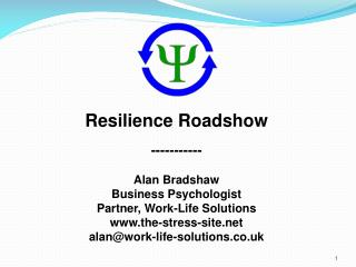 Resilience Roadshow ----------- Alan Bradshaw Business Psychologist Partner, Work-Life Solutions