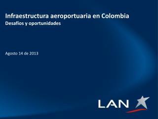 Infraestructura aeroportuaria en Colombia Desafíos y oportunidades Agosto 14 de 2013