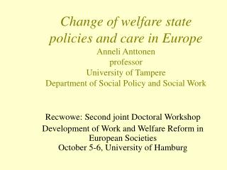 Change of welfare state policies and care in Europe  Anneli Anttonen professor University of Tampere Department of Socia