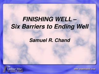 FINISHING WELL –  Six Barriers to Ending Well Samuel R. Chand