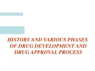 HISTORY AND VARIOUS PHASES  OF DRUG DEVELOPMENT AND DRUG APPROVAL PROCESS