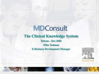 The Clinical Knowledge System Tehran – Dec 2004 Mike Tadman E-Business Development Manager