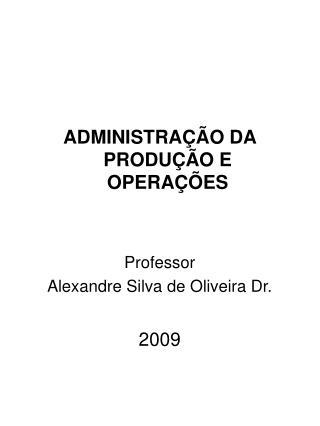 ADMINISTRAÇÃO DA PRODUÇÃO E OPERAÇÕES Professor Alexandre Silva de Oliveira Dr. 200 9