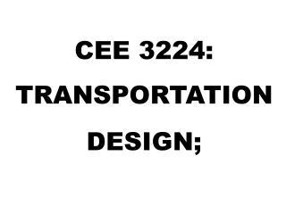 CEE 3224:  TRANSPORTATION DESIGN;