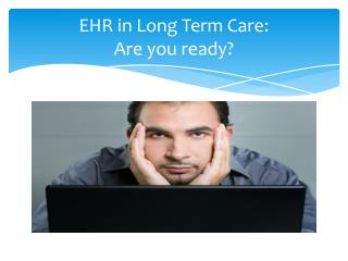 EHR in Long Term Care:   Are you ready?