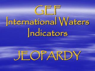 GEF  International Waters Indicators  JEOPARDY
