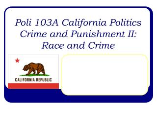 Poli 103A California Politics Crime and Punishment II: Race and Crime