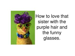 How to love that sister with the purple hair and the funny glasses.