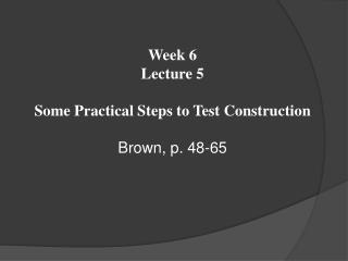 Week  6 Lecture  5  Some Practical Steps to Test Construction Brown, p.  48-65