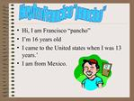 Hi, I am Francisco  pancho  I m 16 years old  I came to the United states when I was 13 years.  I am from Mexico.