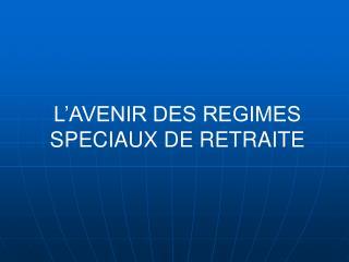 L'AVENIR DES REGIMES SPECIAUX DE RETRAITE