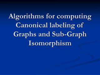 Algorithms for computing Canonical labeling of Graphs and Sub-Graph Isomorphism