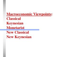 Macroeconomic Viewpoints :  Classical Keynesian Monetarist New Classical New Keynesian