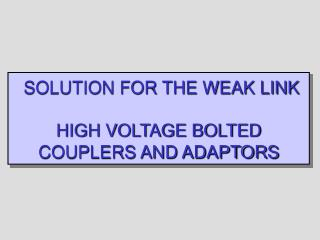SOLUTION FOR THE WEAK LINK HIGH VOLTAGE BOLTED COUPLERS AND ADAPTORS