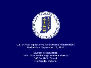 U.S. 24 over Tippecanoe River Bridge Replacement Wednesday, September 14, 2011 6:00pm Presentation