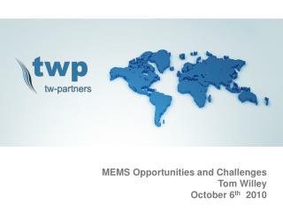 MEMS Opportunities and Challenges Tom Willey October 6 th   2010