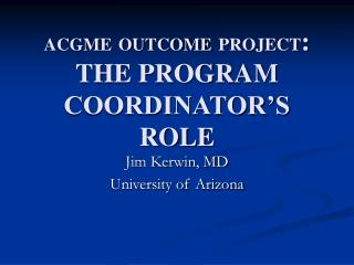 ACGME OUTCOME PROJECT: THE PROGRAM COORDINATOR S ROLE