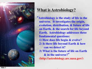 "What is Astrobiology? "" Astrobiology is the study of life in the"