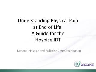 Understanding Physical Pain  at End of Life:   A Guide for the  Hospice IDT