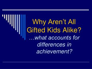 Why Aren't All Gifted Kids Alike? …what accounts for differences in achievement?
