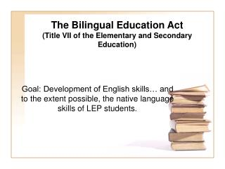 The Bilingual Education Act (Title VII of the Elementary and Secondary Education)