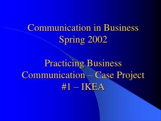 Communication in Business Spring 2002 Practicing Business Communication – Case Project #1 – IKEA
