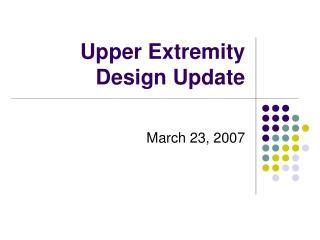 Upper Extremity Design Update
