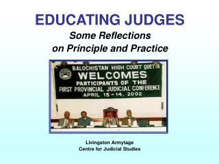 EDUCATING JUDGES Some Reflections  on Principle and Practice             Livingston Armytage Centre for Judicial Studies