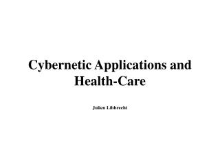 Cybernetic Applications and Health-Care  Julien Libbrecht