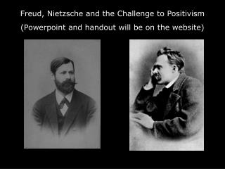 Freud, Nietzsche and the Challenge to Positivism (Powerpoint and handout will be on the website)