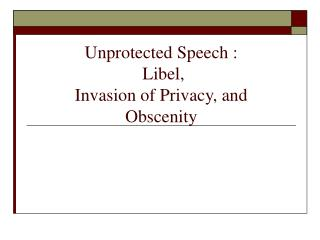 Unprotected Speech :   Libel,  Invasion of Privacy, and Obscenity