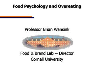 Food Psychology and Overeating  Professor Brian Wansink Food & Brand Lab -- Director
