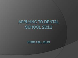 Applying to Dental School 2012 Start Fall 2013