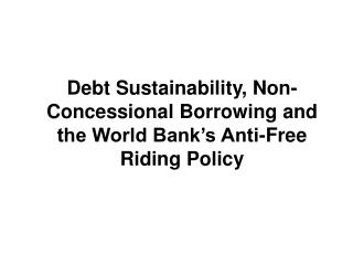 Debt Sustainability, Non-Concessional Borrowing and the World Bank's Anti-Free Riding Policy