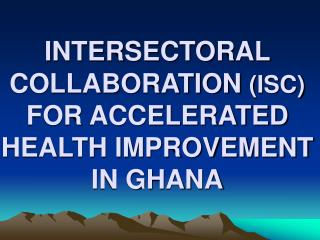 INTERSECTORAL COLLABORATION  (ISC) FOR ACCELERATED HEALTH IMPROVEMENT  IN GHANA