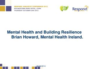 Mental Health and Building Resilience Brian Howard, Mental Health Ireland.