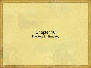 Chapter 16 The Muslim Empires