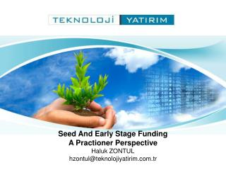 Seed And Early Stage Funding A Practioner Perspective Haluk ZONTUL hzontul@teknolojiyatirim.tr