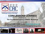 COIN LESSONS LEARNED Presented at: The Counterinsurgency Leaders  Workshop   28 October 2009  US Army