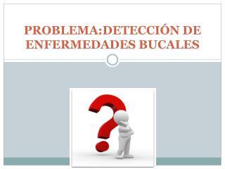 PROBLEMA:DETECCI�N DE ENFERMEDADES BUCALES