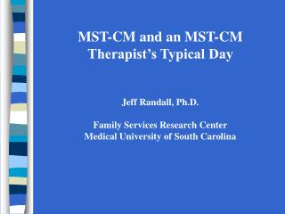 MST-CM and an MST-CM Therapist's Typical Day Jeff Randall, Ph.D. Family Services Research Center