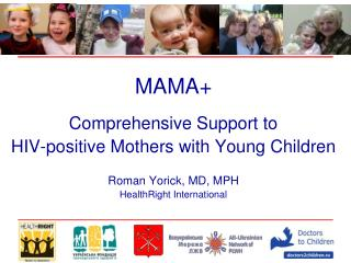 MAMA+ Comprehensive Support to  HIV-positive Mothers with Young Children Roman Yorick, MD, MPH