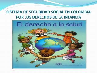 SISTEMA DE SEGURIDAD SOCIAL EN COLOMBIA POR LOS DERECHOS DE LA INFANCIA